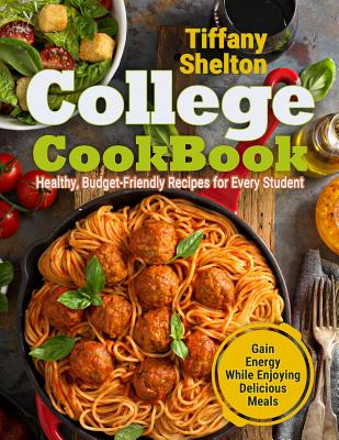 College Cookbook - Healthy, Budget-Friendly Recipes for Every Student Gain Energy While Enjoying Delicious Meals